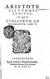 Aristotelis Operum, quotquot extant, Latina editio: ex optimorum quorumque interpretum versione concinnata; ... Indicem attexens. ..: in quo, Ethicorum ad Nicomachum libri 10, Volume 3