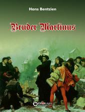 Bruder Martinus: Doktor Martin Luthers Leben und Werke in seinen jungen Jahren mit vielen Zeugnissen von ihm und seinen Zeitgenossen, Freunden und Feinden
