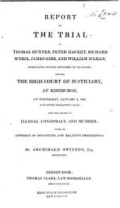 Report of the Trial of Thomas Hunter, Peter Hacket, Richard McNeil, James Gibb, and William McLean, Operative Cotton-spinners in Glasgow: Before the High Court of Justiciary, at Edinburgh, on Wednesday, January 3, 1838, and Seven Following Days, for the Crimes of Illegal Conspiracy and Murder