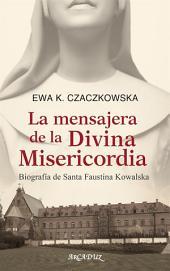 La mensajera de la Misericordia Divina: Biografía de Santa Faustina Kowalska