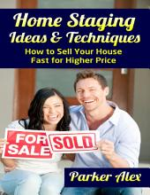 Home Staging Ideas and Techniques: How to Sell Your House Fast for Higher Price