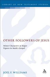 Other Followers of Jesus: Minor Characters as Major Figures in Mark's Gospel