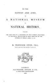 On the Extent and Aims of a National Museum of Natural History: Including the Substances of a Discourse on that Subject, Delivered at the Royal Institution of Great Britain, on the Evening of Friday, April 26, 1861