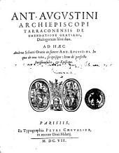 Ant. Augustini archiepiscopi Tarraconensis De emendatione Gratiani, dialogorum libri duo. Ad haec Andreae Schotti Oratio in funere Ant. Augustini. ...