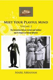 Meet Your Playful Mind Volume 2: The Interaction Betwen Instinct and Intellect and Its Impact on Human Behavior