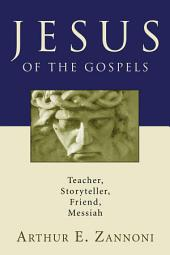 Jesus of the Gospels: Teacher, Storyteller, Friend, Messiah