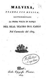 Malvina, dramma per musica, rappresentato per la prima volta in Napoli nel Real Teatro di S. Carlo nel carnevale del 1829