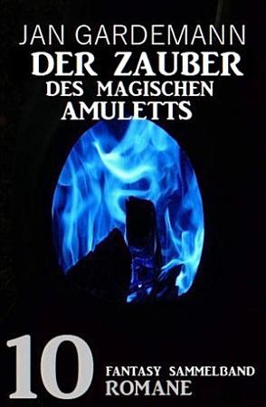 Der Zauber des magischen Amuletts  Fantasy Sammelband 10 Romane PDF