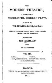 The Modern Theatre: A Collection of Successful Modern Plays, as Acted at the Theatres Royal, London. Matilda. Fugitive. Mary, Queen of Scots. He wou'd be a soldier. England preserved, Volume 8