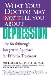 What Your Doctor May Not Tell You About(TM) Depression: The Breakthrough Integrative Approach for Effective Treatment