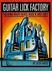 Guitar Lick Factory: Building Great Blues, Rock & Jazz Lines