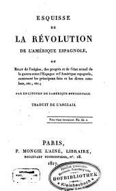 Esquisse de la Révolution de l'Amérique espagnole ou récit de l'origine, des progrès et de l'état actuel de la guerre entre l'Espagne et l'Amérique espagnole, contenant les principaux faits et les divers combats, etc., etc