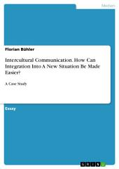 Intercultural Communication. How Can Integration Into A New Situation Be Made Easier?: A Case Study