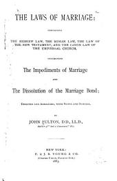 The Laws of Marriage: Containing the Hebrew Law, the Roman Law, the Law of the New Testament, and the Canon Law of the Universal Church : Concerning the Impediments of Marriage and the Dissolution of the Marriage Bond