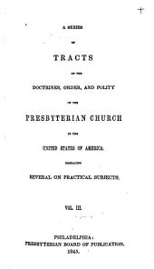 A Series of Tracts on the Doctrines, Order, and Polity of the Presbyterian Church in the United States of America: Embracing Several on Practical Subjects, Volume 3