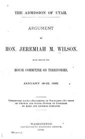 The Admission of Utah: Argument of Hon. Jeremiah M. Wilson Made Before the House Committee on Territories, January 19-22, 1889 : Undisputed Facts--decadence of Polygamy--no Union of Church and State--power of Congress to Make and Enforce Compacts