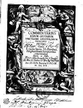 Commentarivs Rervm Gestarvm Sanctissimi Apostolorvm Principis Petri E sacris literis, SS: Patribus, et p[ro]batissimis Scriptoribus concinnatus
