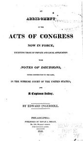 An abridgment of the acts of Congress now in force, excepting those of private and local application: with notes of decisions, giving construction to the same, in the Supreme Court of the United States; and a copious index