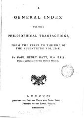 A general index to the Philosophical transactions [of the Royal society], from the first to the end of the seventieth volume