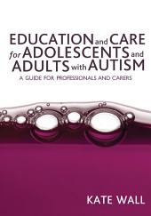 Education and Care for Adolescents and Adults with Autism: A Guide for Professionals and Carers