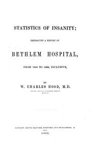 Statistics of Insanity  embracing a report of Bethlem Hospital  from 1846 to 1860  inclusive  by W  Charles Hood PDF