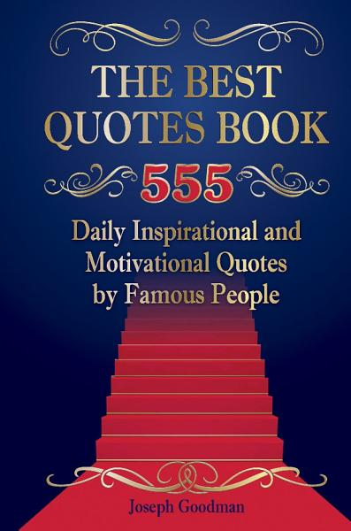 The Best Quotes Book  555 Daily Inspirational and Motivational Quotes by Famous People PDF