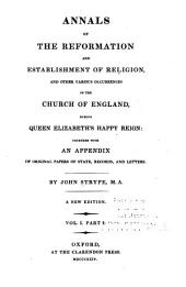 Annals of the reformation and establishment of religion, and other various occurrences in the Church of England, during Queen Elizabeth's happy reign: together with an appendix of original papers of state, records, and letters, Volume 1, Part 1