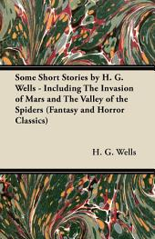 Some Short Stories by H. G. Wells - Including the Invasion of Mars and the Valley of the Spiders (Fantasy and Horror Classics)