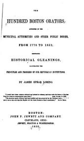 The hundred Boston orators appointed by the municipal authorities and other public bodies, from 1770 to 1852: comprising historical gleanings, illustrating the principles and progress of our republican institutions