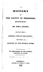 A History of the County of Berkshire, Massachusetts, in Two Parts: The First Being a General View of the County; the Second, an Account of the Several Towns