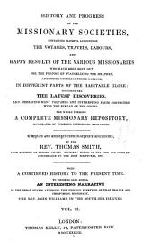 History and Progress of the Missionary Societies: Containing Faithful Accounts of the Voyages, Travels, Labours, and Happy Results of the Various Missionaries ... in Different Parts of the Habitable Globe : Including the Latest Discoveries ... The Whole Forming a Complete Missionary Repository ...