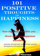 101 POSITIVE THOUGHTS OF HAPPINESS!: Your happiness is within you… Never seek your happiness anywhere…