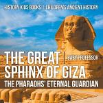 The Great Sphinx of Giza : The Pharaohs' Eternal Guardian - History Kids Books   Children's Ancient History