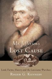Mr. Jefferson's Lost Cause: Land, Farmers, Slavery, and the Louisiana Purchase