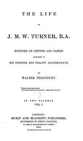 The Life of J.M.W. Turner,: ... Founded on Letters and Papers Furnished by His Friends and Fellow Academicians. By Walter Thornbury. In Two Volumes, Volume 1