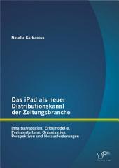 """Das iPad als neuer Distributionskanal der Zeitungsbranche: Inhaltsstrategien, Erl""""smodelle, Preisgestaltung, Organisation, Perspektiven und Herausforderungen"""