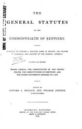 The General Statutes of the Commonwealth of Kentucky: To which are Prefixed Magna Charta, the Constitution of the United States, the Constitutions of Kentucky, and the Other Documents Ordered by Law