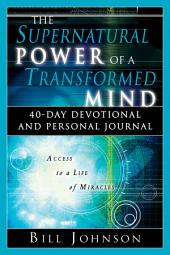The Supernatural Power of a Transformed Mind: 40-Day Devotional and Personal Journal