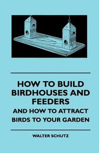 How to Build Birdhouses and Feeders   And How to Attract Birds to Your Garden PDF