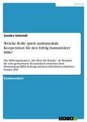 """Welche Rolle spielt multimediale Kooperation für den Erfolg humanitärer Hilfe?: Die Hilfsorganisation """"Ein Herz für Kinder"""" als Beispiel für eine gewachsene Kooperation zwischen dem Printmedium BILD-Zeitung und dem öffentlich-rechtlichen Sender ZDF"""