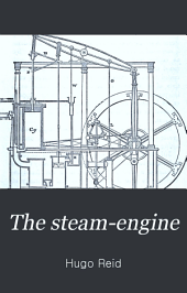 The steam-engine: a popular account of its construction, action, and history; and a description of its various forms; with a sketch of the laws of heat and pneumatics