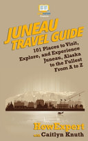 Juneau Travel Guide: 101 Places to Visit, Explore, and Experience Juneau, Alaska to the Fullest From A to Z