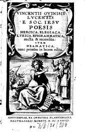 Vincentii Gvinisii Lvcensis E Soc. Iesv Poesis Heroica, Elegiaca, Lyrica, Epigrammatica: aucta & recensita: Item Dramatica