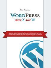 WordPress dalla A alla W: La guida definitiva di cui hai bisogno per dar vita al tuo blog. I segreti e gli strumenti per farlo crescere e renderlo un successo!