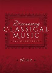 Discovering Classical Music: Weber: His Life, The Person, His Music