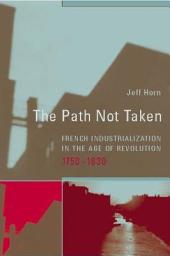 The Path Not Taken: French Industrialization in the Age of Revolution, 1750-1830