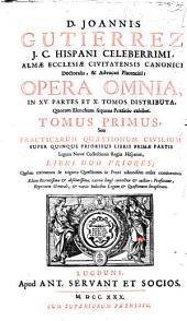 D. Joannis Gutierrez ... Opera omnia: in XV partes et X tomos distributa ... : tomus primus seu Practicarum quaestionum civilium super quinque prioribus libris primae partis legum novae collectionis regiae hispaniae libri duo priores ...