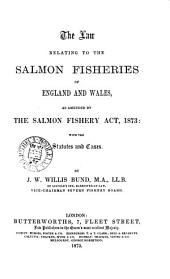 The Law Relating to the Salmon Fisheries of England and Wales: As Amended by the Salmon Fishery Act, 1873 : with the Statutes and Cases