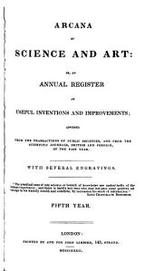 Arcana of Science and Art, Or an Annual Register of Popular Inventions and Improvements, Abridged from the Transactions of Public Societies, and from the Scientific Journals, British and Foreign, of the Past Year: Volume 5