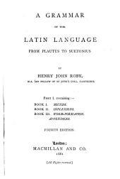 A Grammar of the Latin Language from Plautus to Suetonius: Volume 1